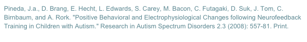 "Pineda, J.a., D. Brang, E. Hecht, L. Edwards, S. Carey, M. Bacon, C. Futagaki, D. Suk, J. Tom, C. Birnbaum, and A. Rork. ""Positive Behavioral and Electrophysiological Changes following Neurofeedback Training in Children with Autism."" Research in Autism Spectrum Disorders 2.3 (2008): 557-81. Print."